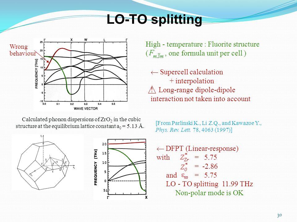 30 LO-TO splitting High - temperature : Fluorite structure (, one formula unit per cell ) Supercell calculation + interpolation ! Long-range dipole-di