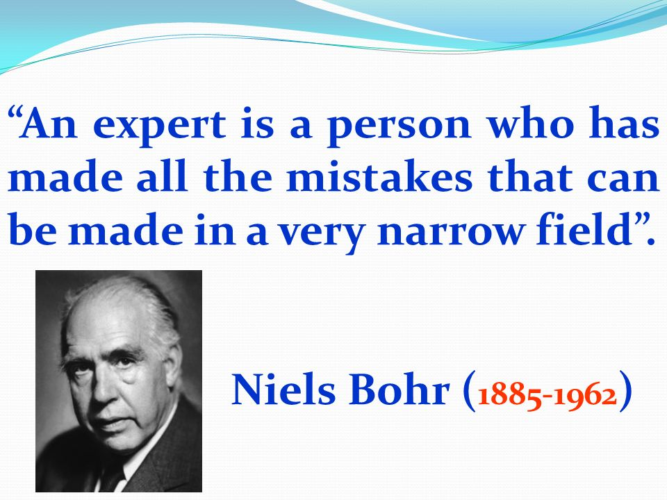 An expert is a person who has made all the mistakes that can be made in a very narrow field. Niels Bohr ( 1885-1962 )