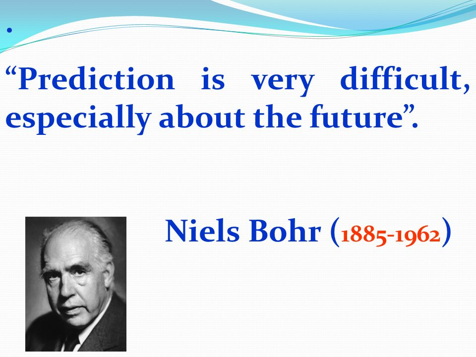 . Prediction is very difficult, especially about the future. Niels Bohr ( 1885-1962 )