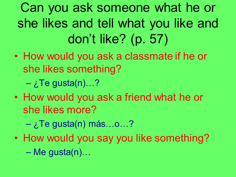 Can you ask someone what he or she likes and tell what you like and dont like? (p. 57) How would you ask a classmate if he or she likes something? –¿T