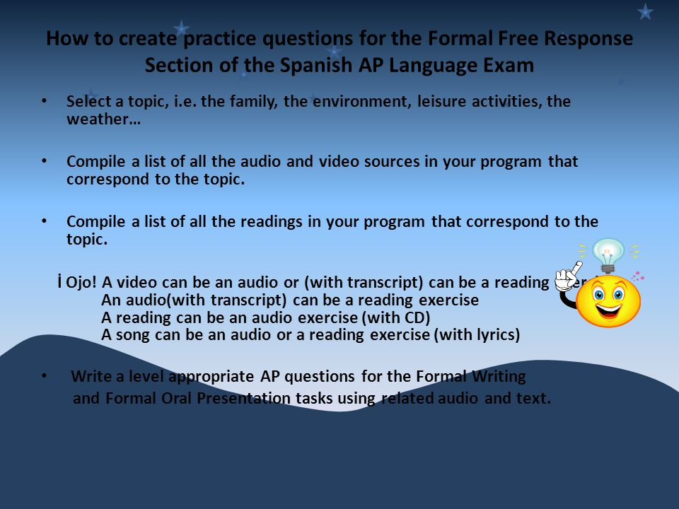 How to create practice questions for the Formal Free Response Section of the Spanish AP Language Exam Select a topic, i.e.
