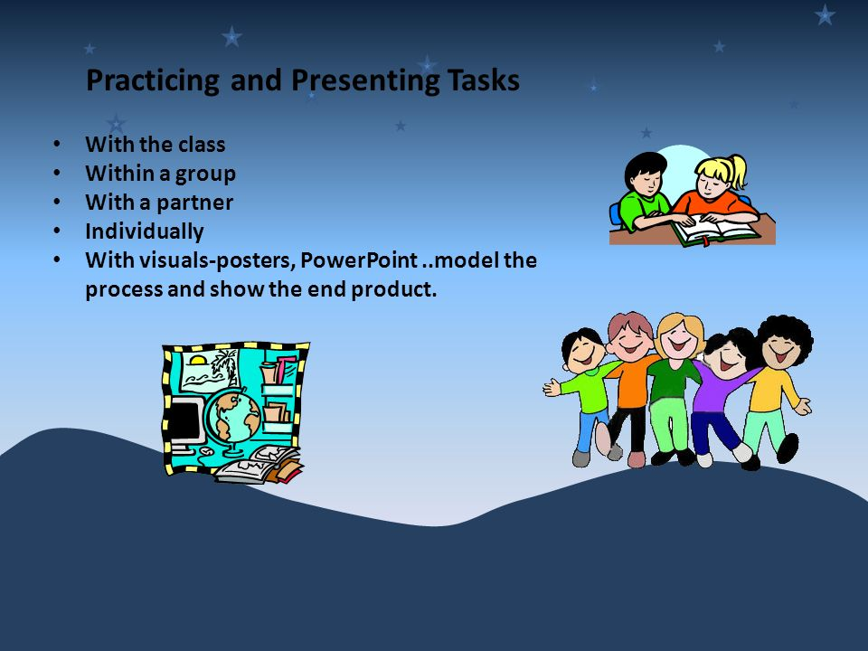 Practicing and Presenting Tasks With the class Within a group With a partner Individually With visuals-posters, PowerPoint..model the process and show the end product.