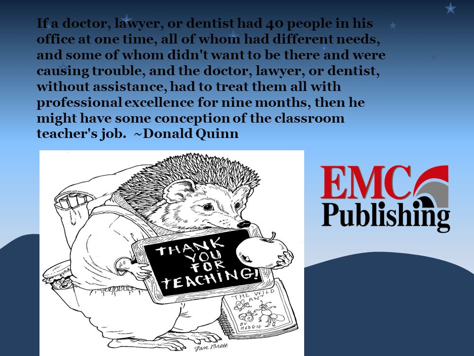 If a doctor, lawyer, or dentist had 40 people in his office at one time, all of whom had different needs, and some of whom didn t want to be there and were causing trouble, and the doctor, lawyer, or dentist, without assistance, had to treat them all with professional excellence for nine months, then he might have some conception of the classroom teacher s job.