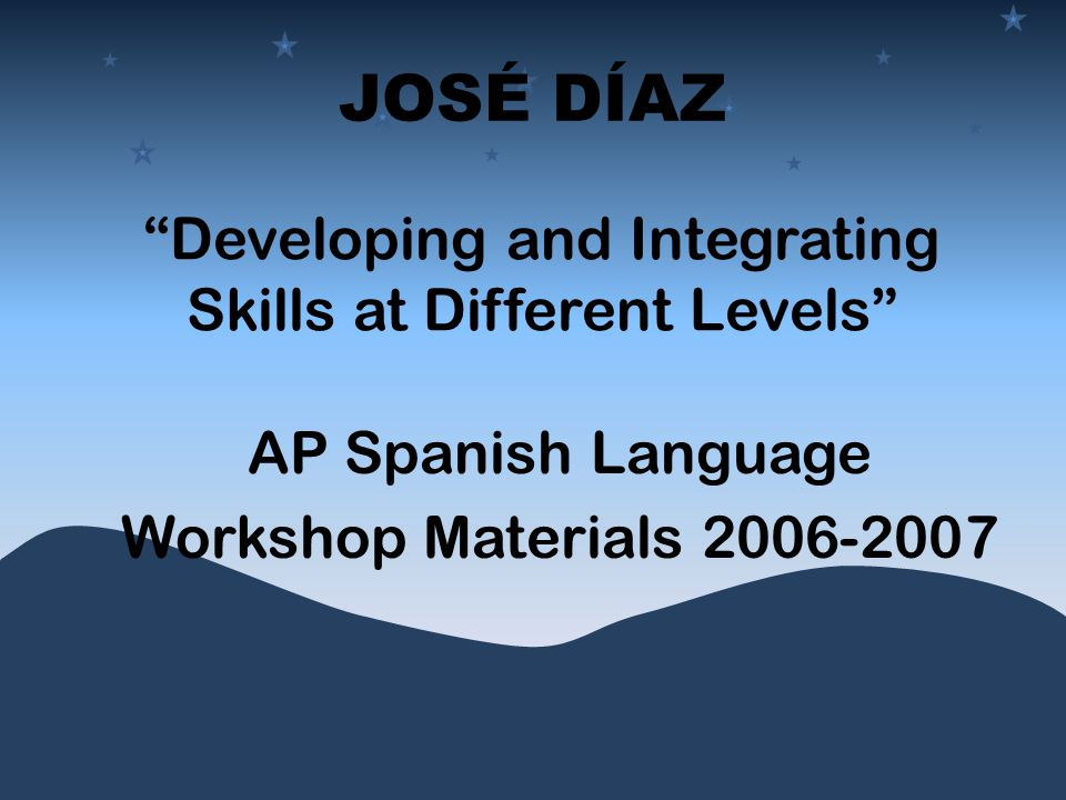 JOSÉ DÍAZ AP Spanish Language Workshop Materials 2006-2007 Developing and Integrating Skills at Different Levels