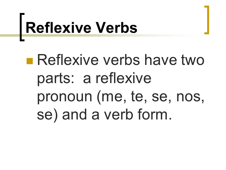 Reflexive verbs are used to tell that a person does an action to himself or herself.