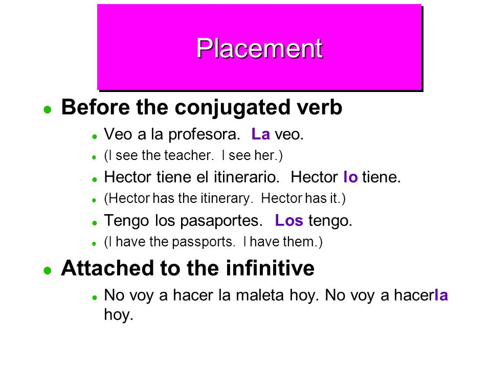 PlacementPlacement Direct object pronouns usually come right before the conjugated verb.