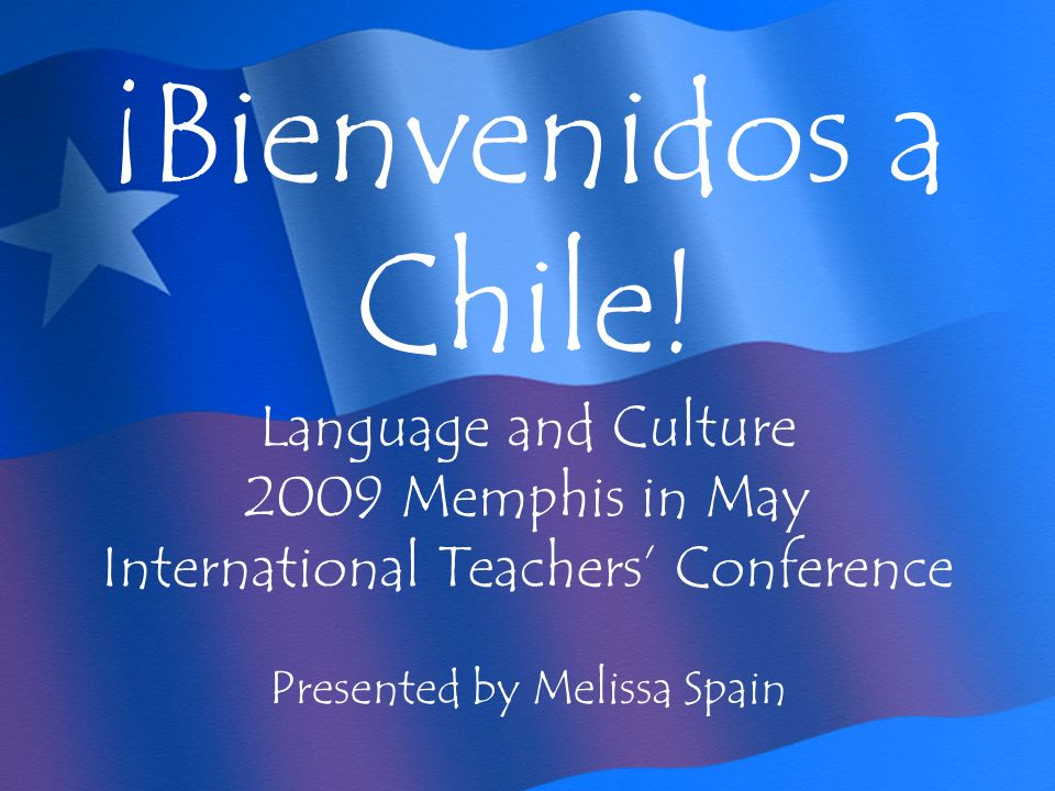 ¡Bienvenidos a Chile! Language and Culture 2009 Memphis in May International Teachers Conference Presented by Melissa Spain