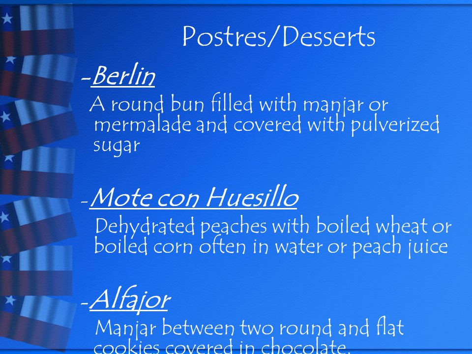 Postres/Desserts - Berlin A round bun filled with manjar or mermalade and covered with pulverized sugar - Mote con Huesillo Dehydrated peaches with boiled wheat or boiled corn often in water or peach juice - Alfajor Manjar between two round and flat cookies covered in chocolate.