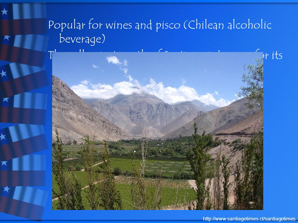 Popular for wines and pisco (Chilean alcoholic beverage) The valley just north of Santiago is known for its vineyards.