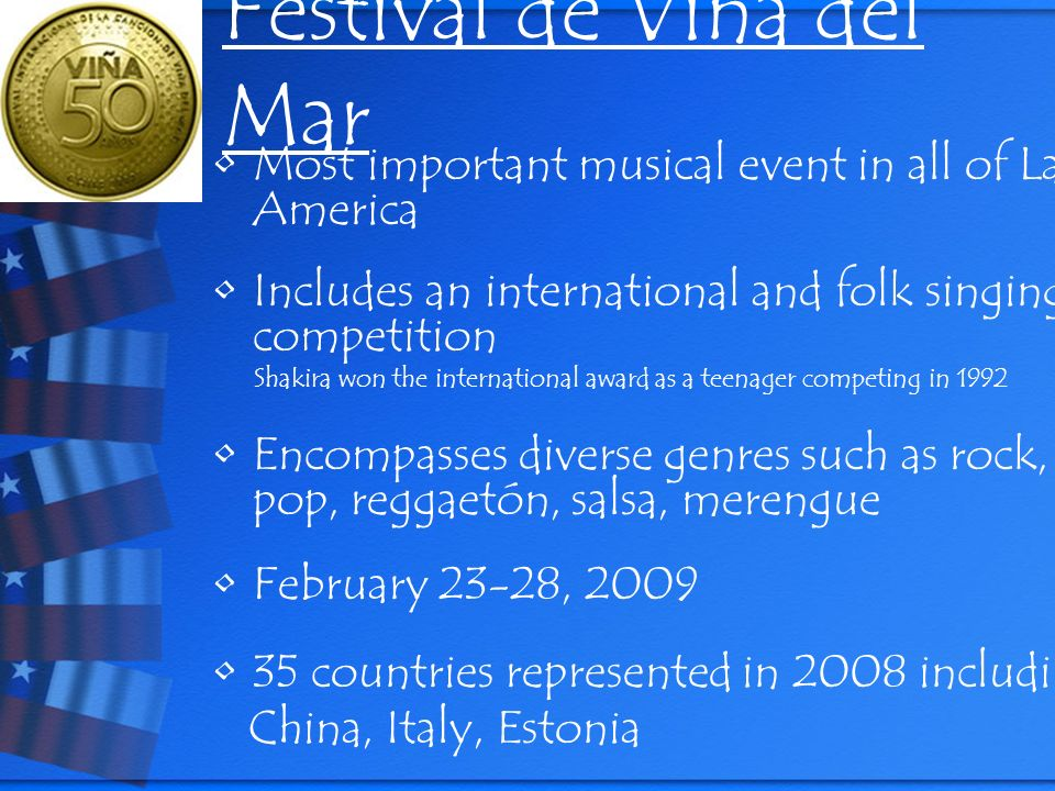 Festival de Viña del Mar Most important musical event in all of Latin America Includes an international and folk singing competition Shakira won the international award as a teenager competing in 1992 Encompasses diverse genres such as rock, pop, reggaetón, salsa, merengue February 23-28, 2009 35 countries represented in 2008 including China, Italy, Estonia www.festival2009.canal13.cl/2009/html/Eng/index.html