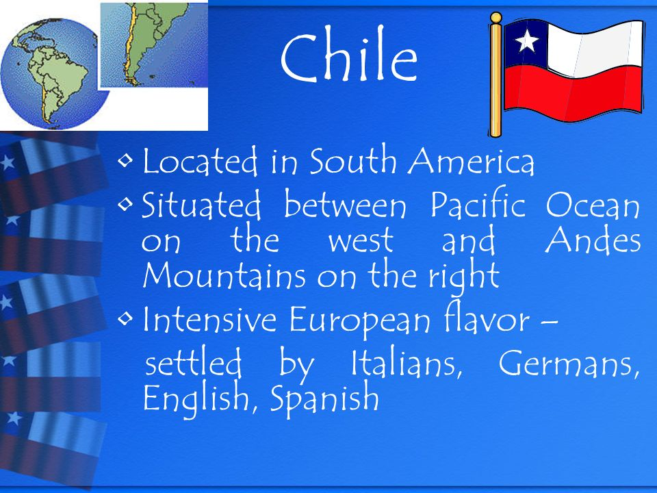 Chile Located in South America Situated between Pacific Ocean on the west and Andes Mountains on the right Intensive European flavor – settled by Italians, Germans, English, Spanish