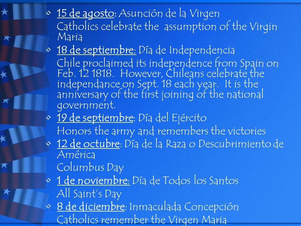 15 de agosto: Asunción de la Virgen Catholics celebrate the assumption of the Virgin Maria 18 de septiembre: Día de Independencia Chile proclaimed its