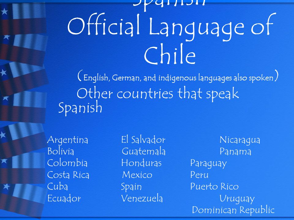 Spanish Official Language of Chile ( English, German, and indigenous languages also spoken ) Other countries that speak Spanish Argentina El Salvador Nicaragua Bolivia Guatemala Panama Colombia Honduras Paraguay Costa Rica Mexico Peru Cuba Spain Puerto Rico Ecuador Venezuela Uruguay Dominican Republic