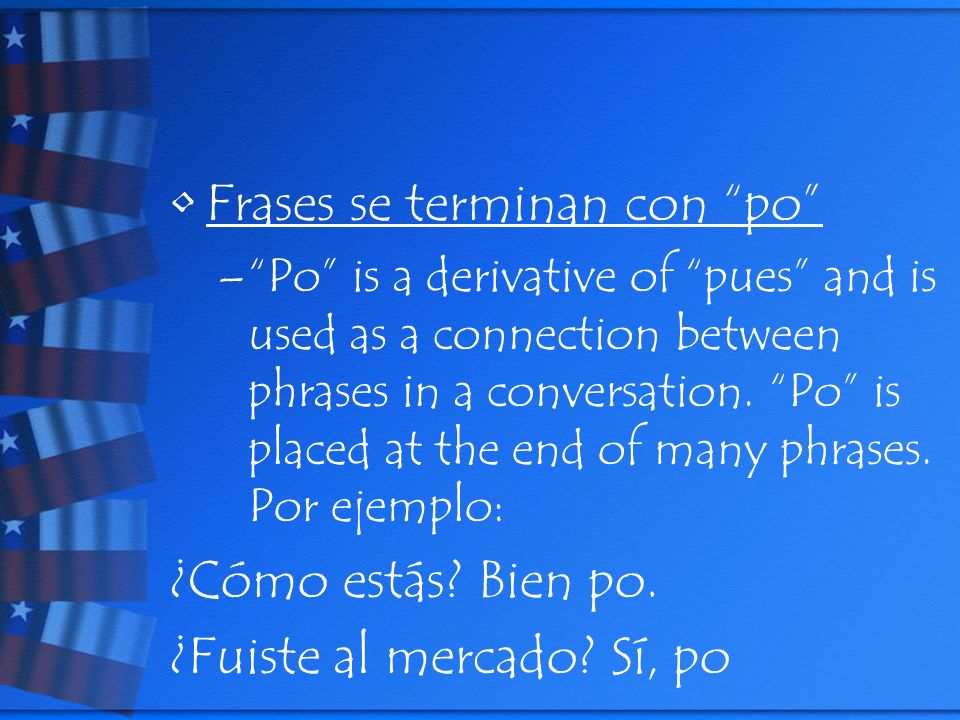 Frases se terminan con po –Po is a derivative of pues and is used as a connection between phrases in a conversation.