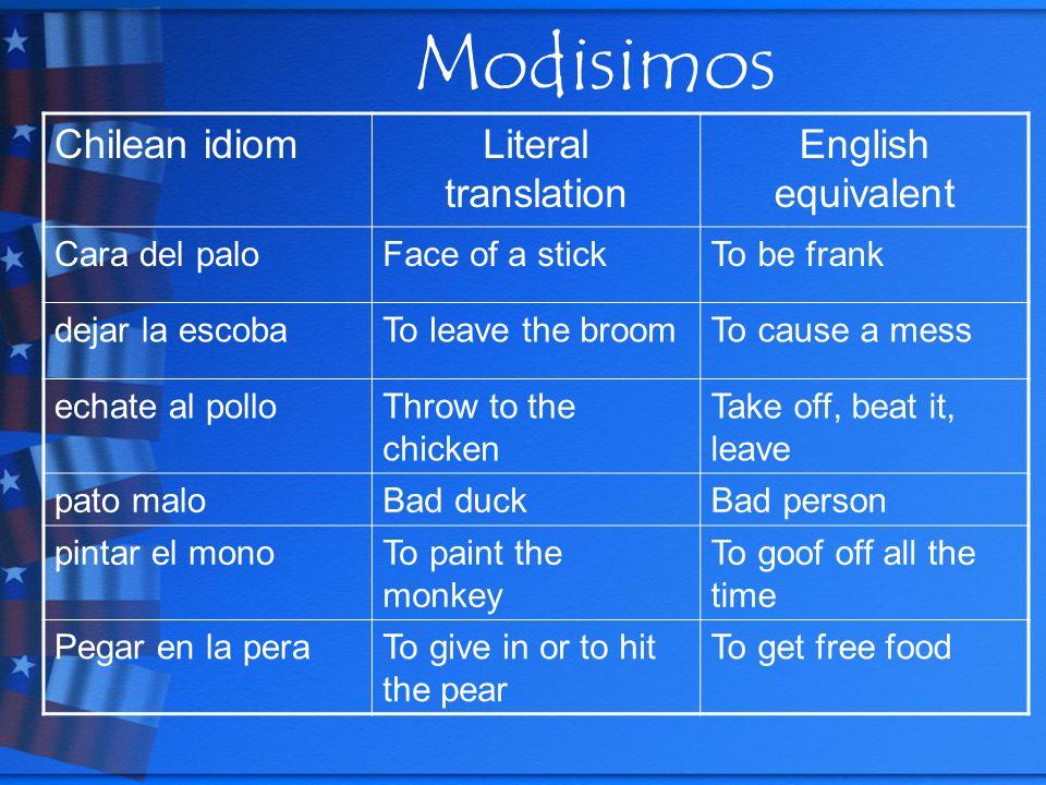 Modisimos Chilean idiomLiteral translation English equivalent Cara del paloFace of a stickTo be frank dejar la escobaTo leave the broomTo cause a mess