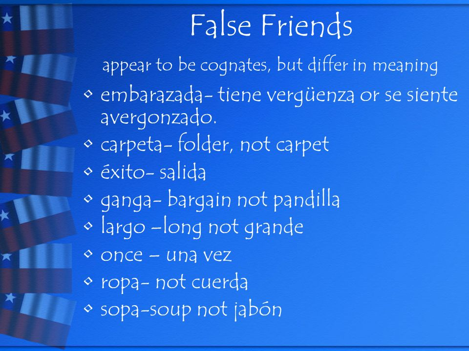 False Friends appear to be cognates, but differ in meaning embarazada- tiene vergüenza or se siente avergonzado.