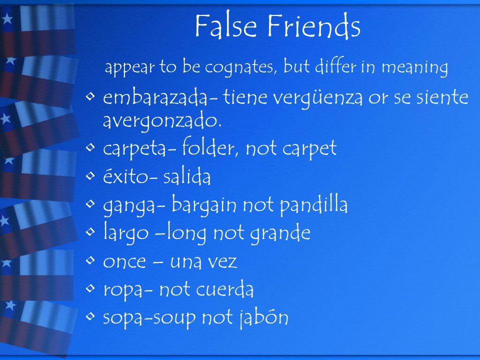 False Friends appear to be cognates, but differ in meaning embarazada- tiene vergüenza or se siente avergonzado. carpeta- folder, not carpet éxito- sa