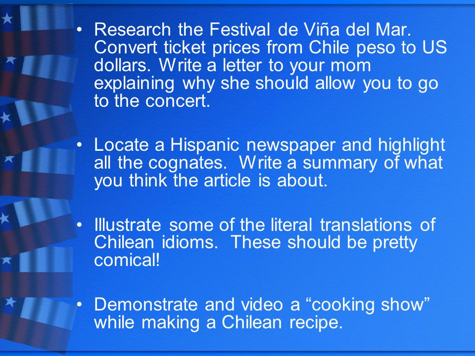 Research the Festival de Viña del Mar. Convert ticket prices from Chile peso to US dollars. Write a letter to your mom explaining why she should allow