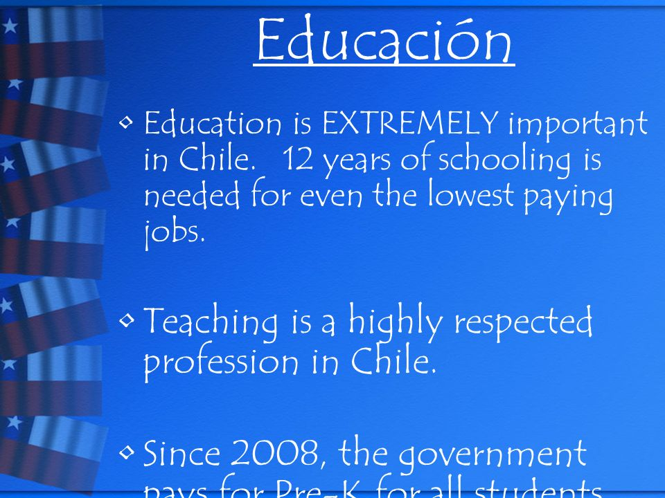 Educación Education is EXTREMELY important in Chile. 12 years of schooling is needed for even the lowest paying jobs. Teaching is a highly respected p