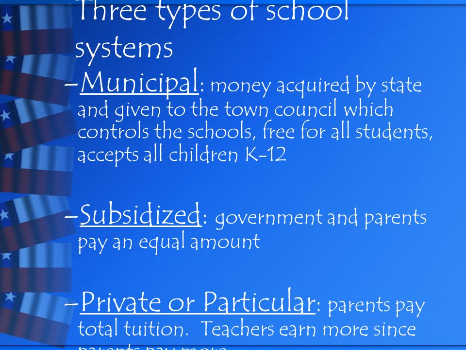 Three types of school systems –Municipal : money acquired by state and given to the town council which controls the schools, free for all students, ac