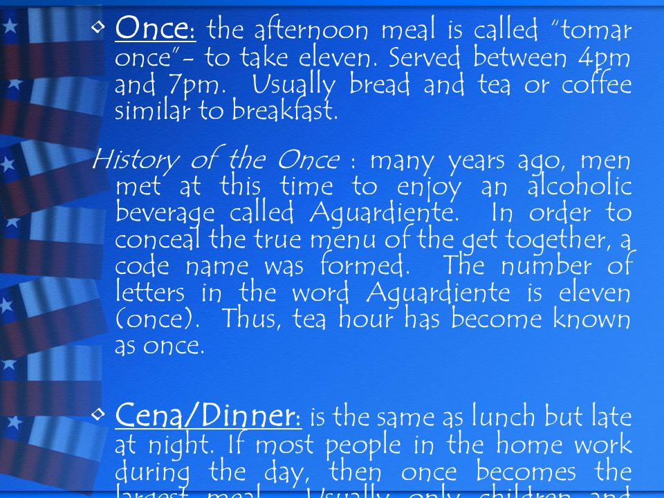 Once : the afternoon meal is called tomar once- to take eleven. Served between 4pm and 7pm. Usually bread and tea or coffee similar to breakfast. Hist
