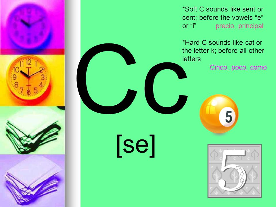 Cc [se] *Soft C sounds like sent or cent; before the vowels e or i precio, principal *Hard C sounds like cat or the letter k; before all other letters Cinco, poco, como