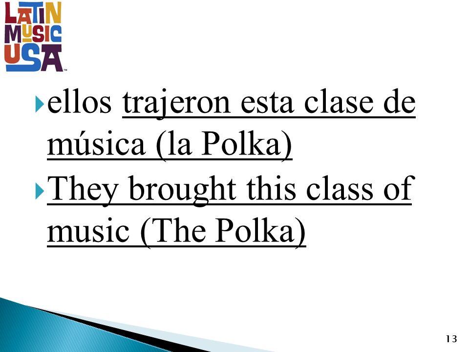 ellos trajeron esta clase de música (la Polka) They brought this class of music (The Polka) 13