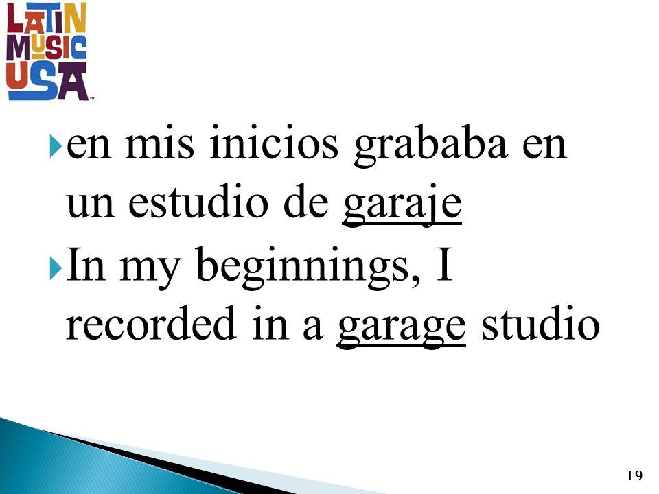 en mis inicios grababa en un estudio de garaje In my beginnings, I recorded in a garage studio 19