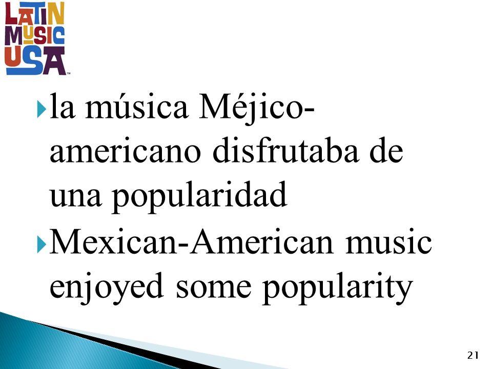 la música Méjico- americano disfrutaba de una popularidad Mexican-American music enjoyed some popularity 21