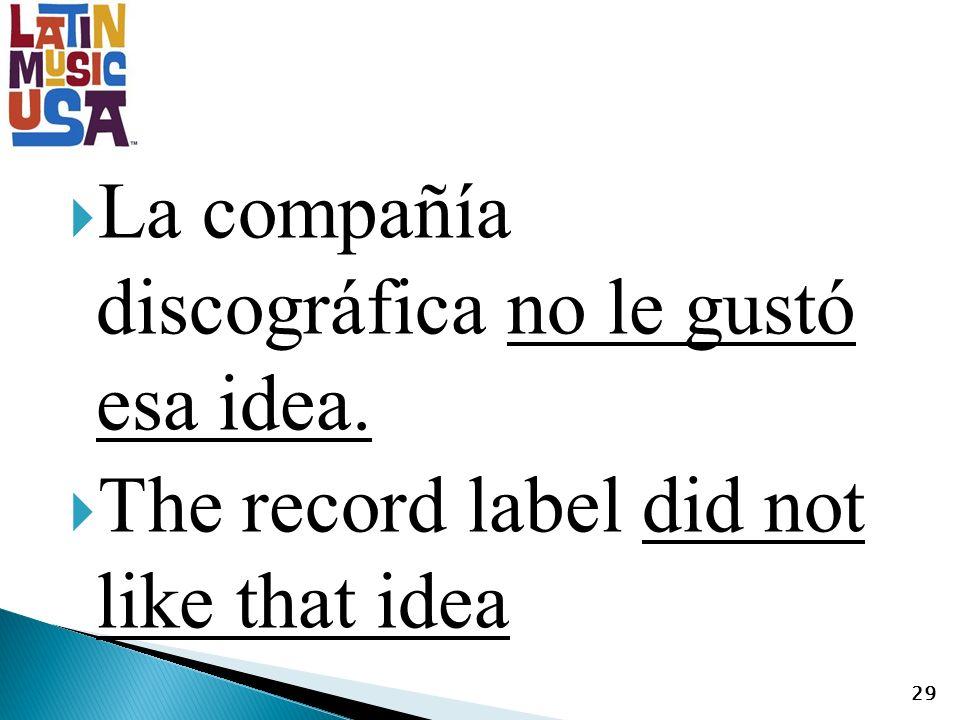 La compañía discográfica no le gustó esa idea. The record label did not like that idea 29