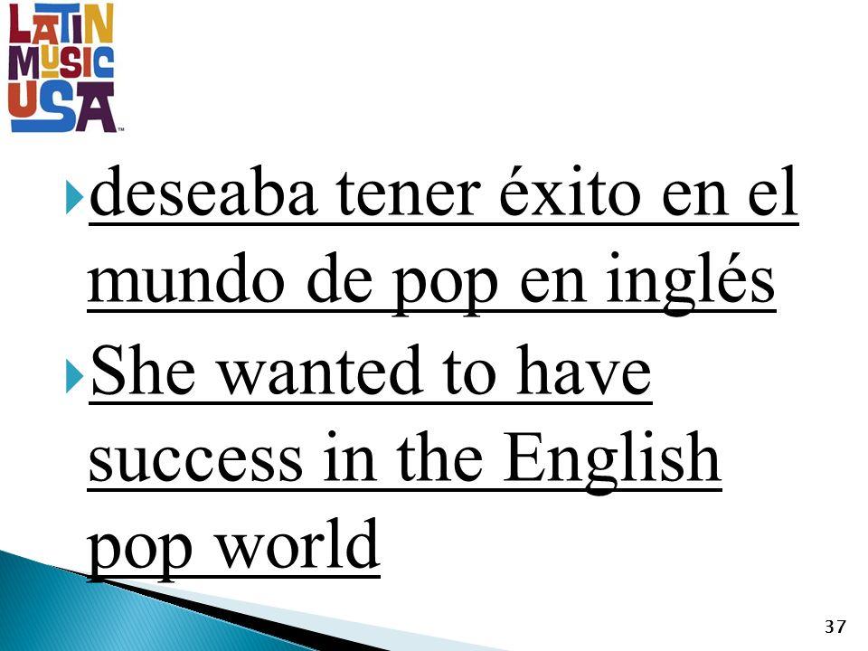 deseaba tener éxito en el mundo de pop en inglés She wanted to have success in the English pop world 37