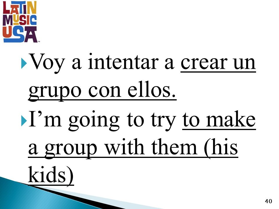 Voy a intentar a crear un grupo con ellos. Im going to try to make a group with them (his kids) 40