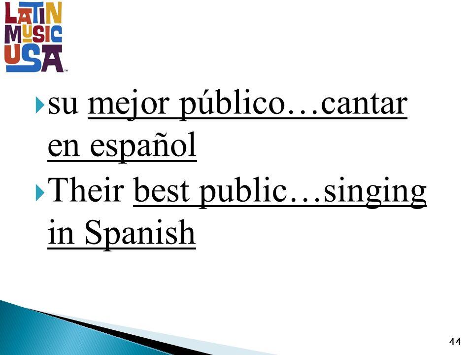 su mejor público…cantar en español Their best public…singing in Spanish 44