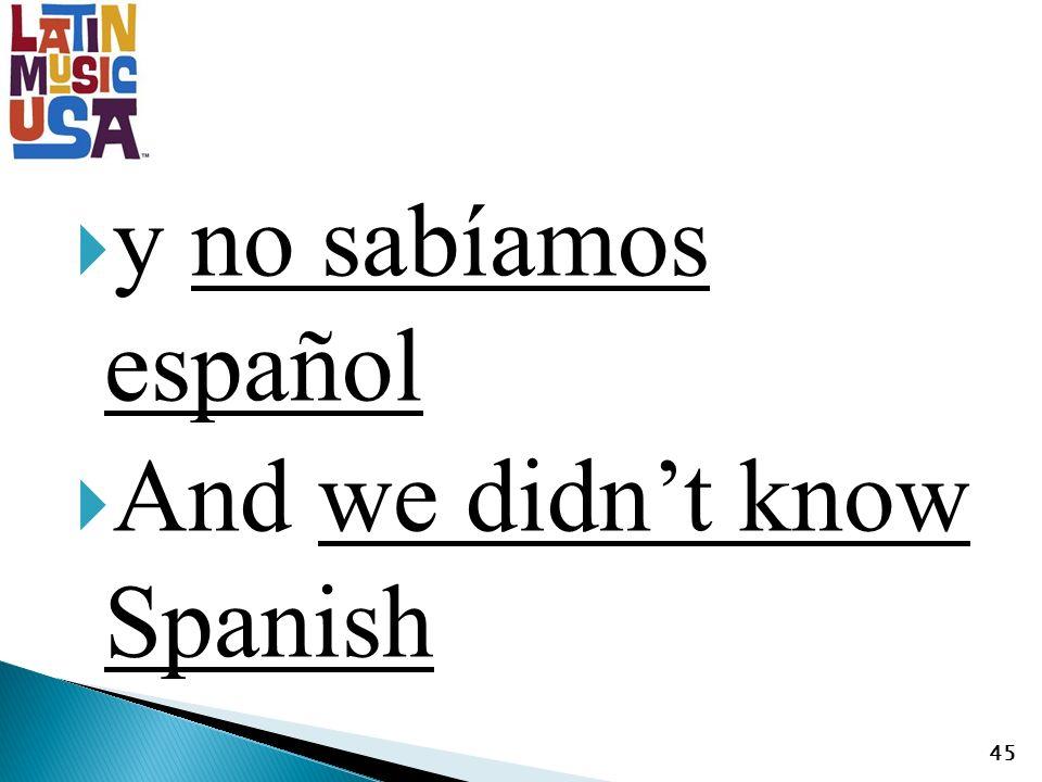 y no sabíamos español And we didnt know Spanish 45