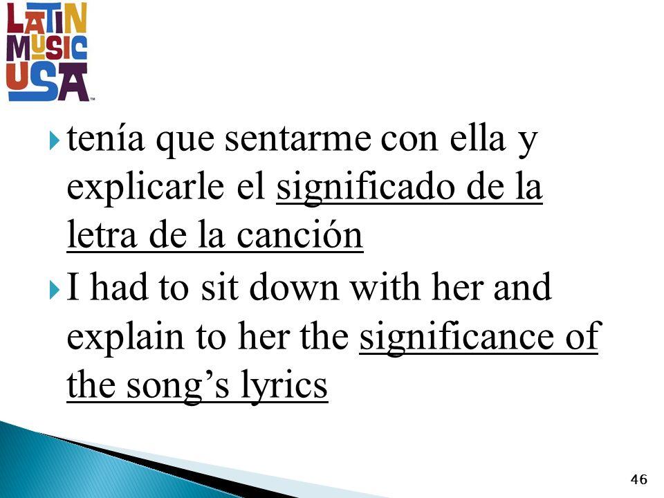 tenía que sentarme con ella y explicarle el significado de la letra de la canción I had to sit down with her and explain to her the significance of the songs lyrics 46