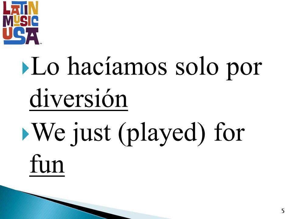 Lo hacíamos solo por diversión We just (played) for fun 5