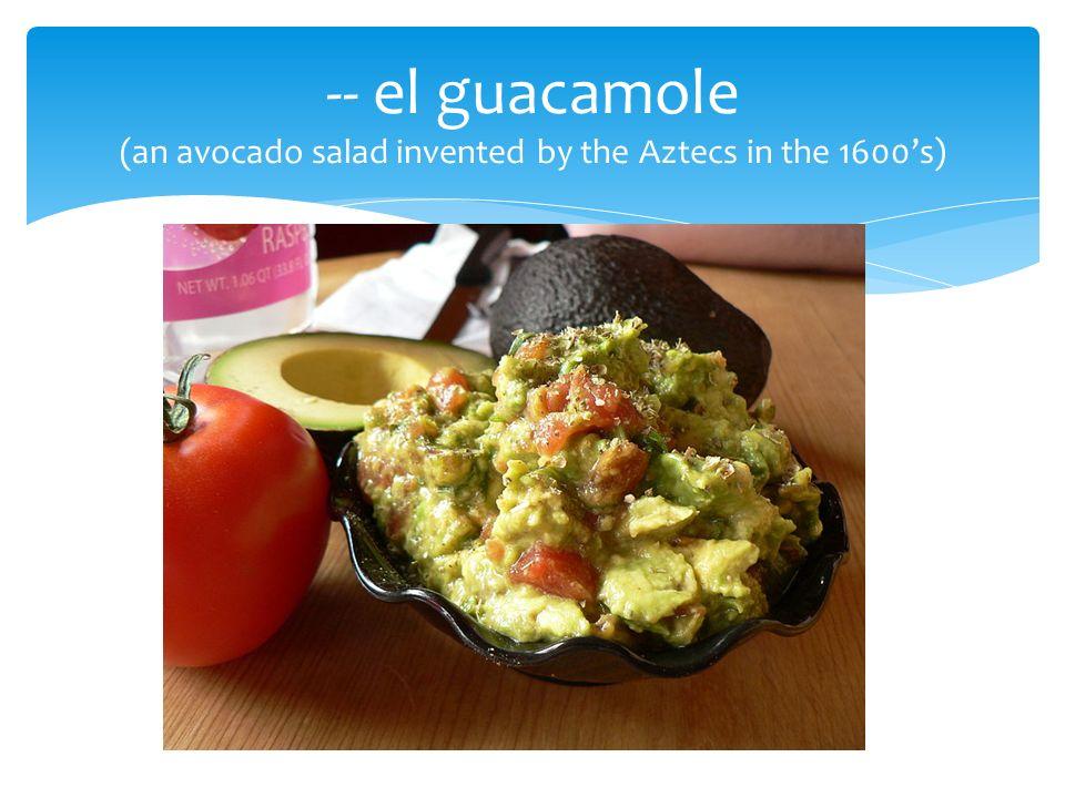 -- el guacamole (an avocado salad invented by the Aztecs in the 1600s)