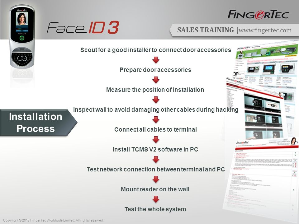 SALES TRAINING | www.fingertec.com Scout for a good installer to connect door accessories Prepare door accessories Measure the position of installation Inspect wall to avoid damaging other cables during hacking Install TCMS V2 software in PC Test network connection between terminal and PC Mount reader on the wall Test the whole system Installation Process Connect all cables to terminal Copyright © 2012 FingerTec Worldwide Limited.