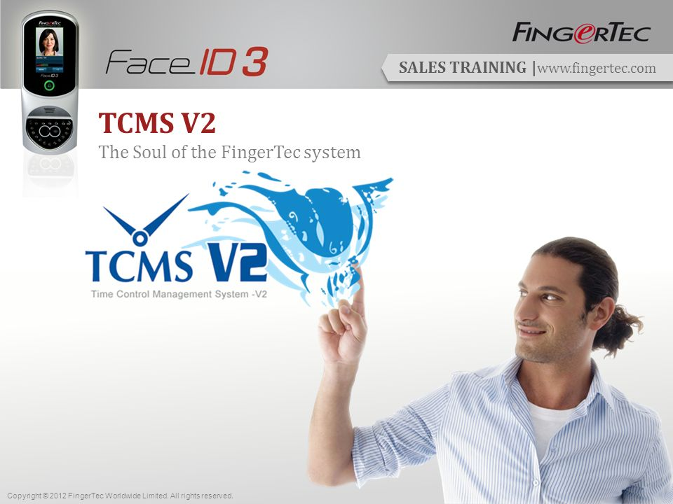 SALES TRAINING | www.fingertec.com TCMS V2 The Soul of the FingerTec system Copyright © 2012 FingerTec Worldwide Limited.