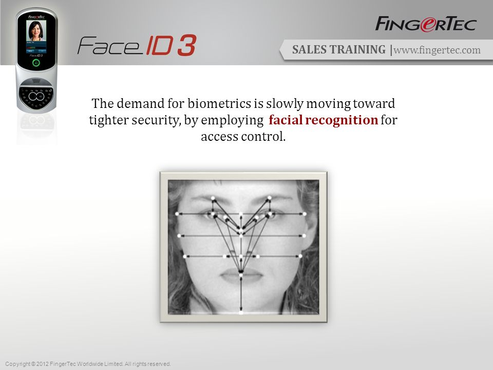 SALES TRAINING | www.fingertec.com Benefits of a Biometric System Convenient in usage Accurate data – No buddy punching Contactless (face recognition) Provides a complete monitoring system Easy data management Copyright © 2012 FingerTec Worldwide Limited.