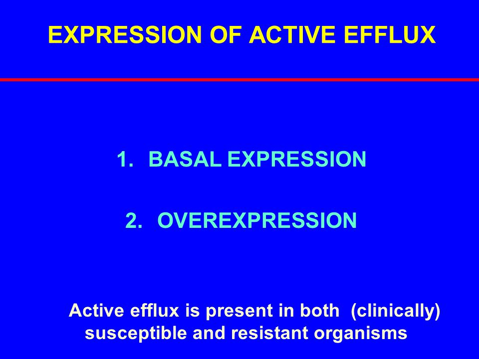 EXPRESSION OF ACTIVE EFFLUX 1.BASAL EXPRESSION 2.OVEREXPRESSION Active efflux is present in both (clinically) susceptible and resistant organisms