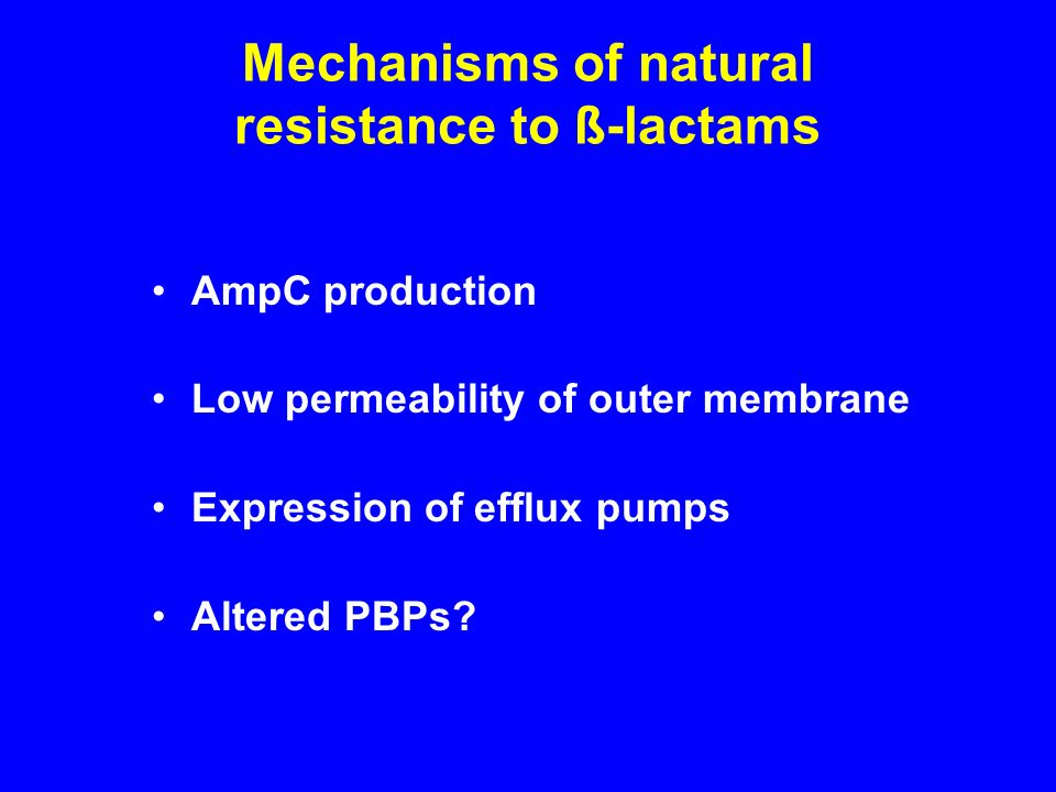 AmpC production Low permeability of outer membrane Expression of efflux pumps Altered PBPs? Mechanisms of natural resistance to ß-lactams