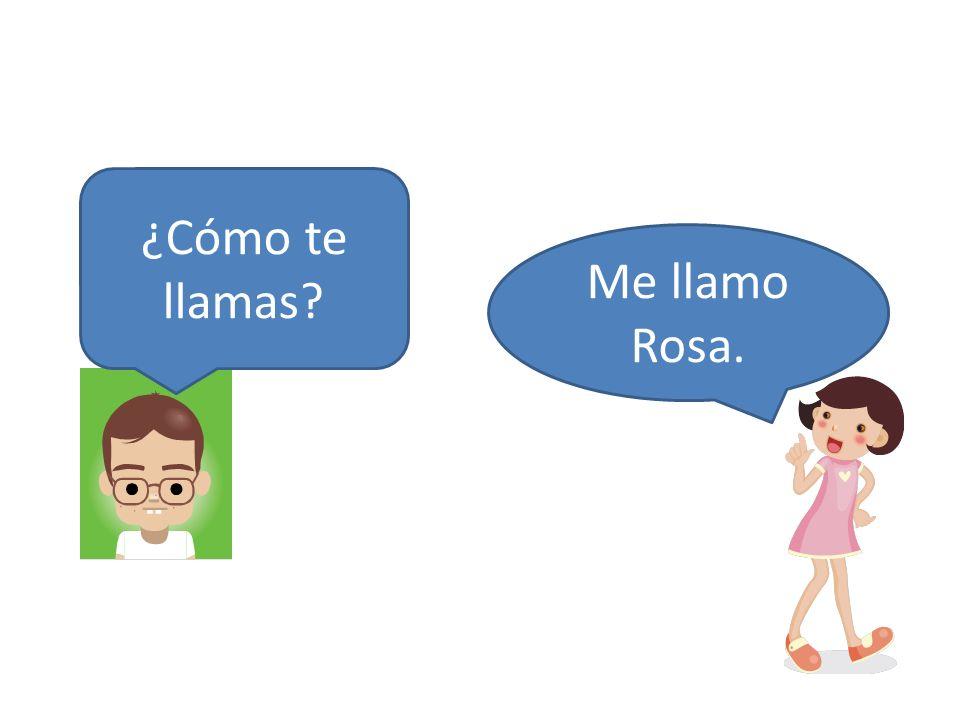 ¿Cómo te llamas? Me llamo Rosa.
