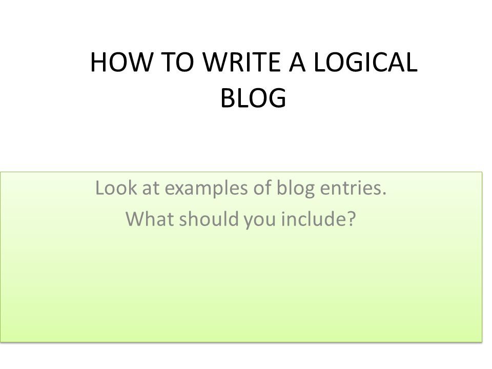 HOW TO WRITE A LOGICAL BLOG Look at examples of blog entries.