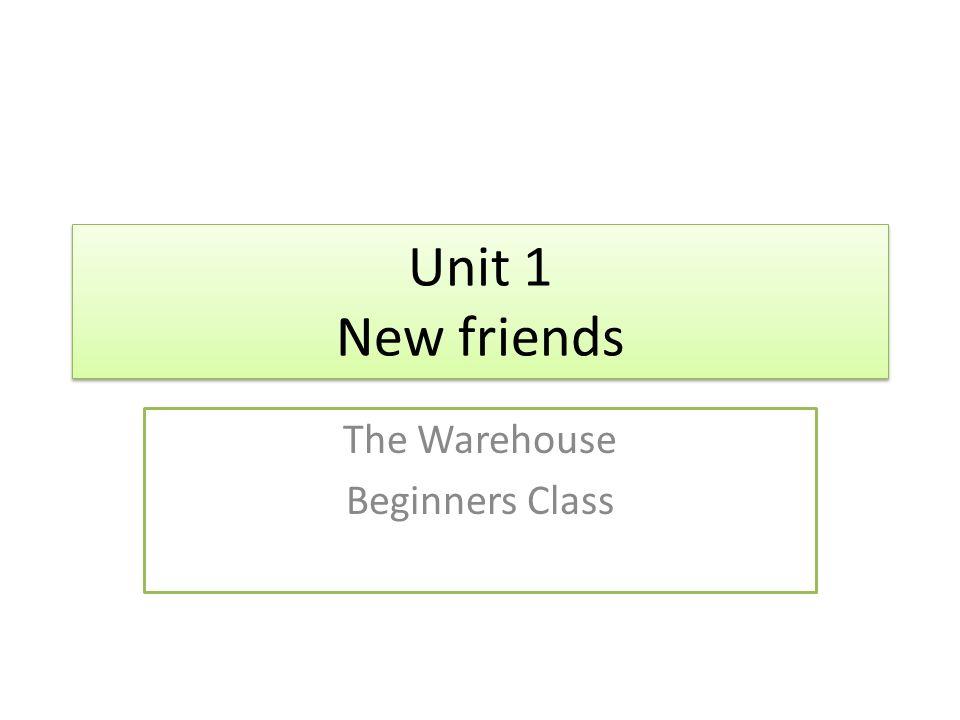 Unit 1 New friends The Warehouse Beginners Class