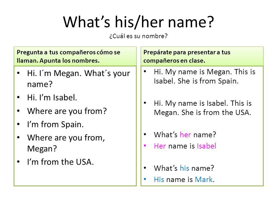 Whats his/her name. ¿Cuál es su nombre. Pregunta a tus compañeros cómo se llaman.