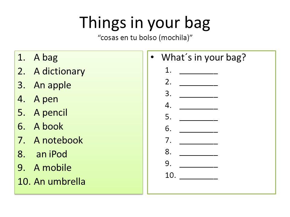 Things in your bag cosas en tu bolso (mochila) 1.A bag 2.A dictionary 3.An apple 4.A pen 5.A pencil 6.A book 7.A notebook 8.