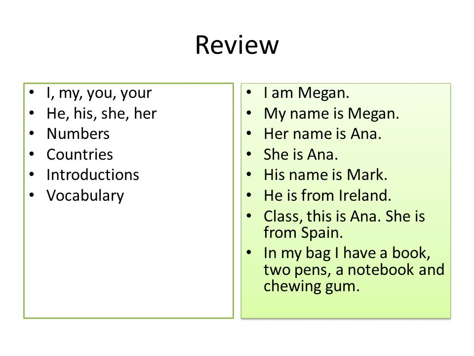Review I, my, you, your He, his, she, her Numbers Countries Introductions Vocabulary I am Megan.