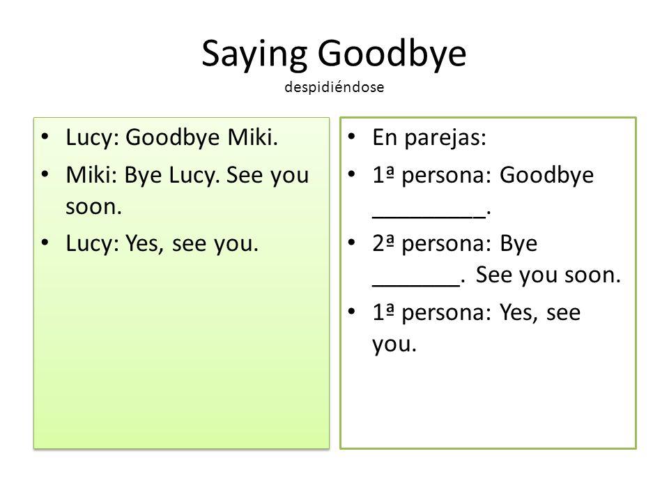 Saying Goodbye despidiéndose Lucy: Goodbye Miki. Miki: Bye Lucy. See you soon. Lucy: Yes, see you. Lucy: Goodbye Miki. Miki: Bye Lucy. See you soon. L