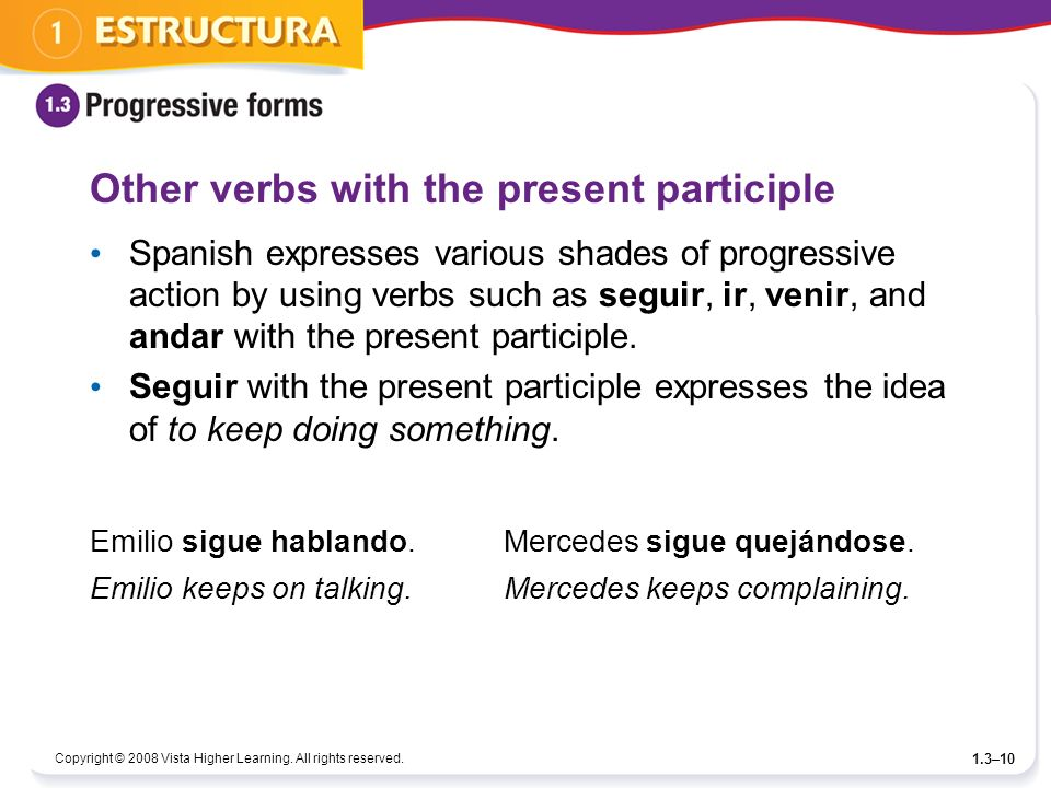 Copyright © 2008 Vista Higher Learning. All rights reserved. 1.3–10 Other verbs with the present participle Spanish expresses various shades of progre